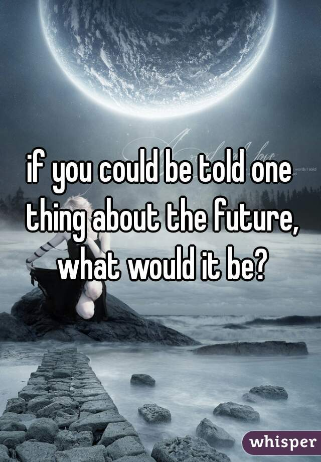 if you could be told one thing about the future, what would it be?