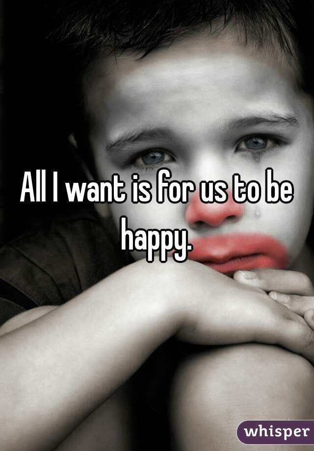 All I want is for us to be happy.