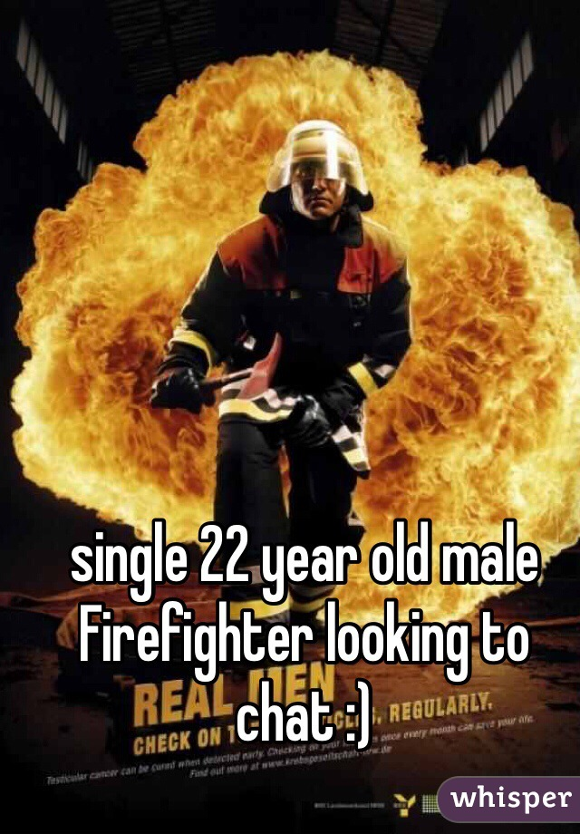 single 22 year old male Firefighter looking to chat :)