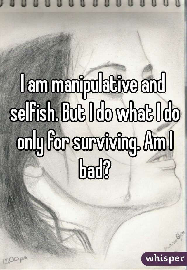 I am manipulative and selfish. But I do what I do only for surviving. Am I bad?