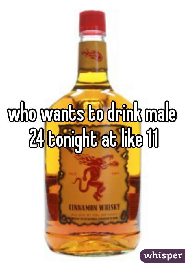 who wants to drink male 24 tonight at like 11