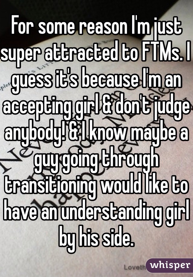 For some reason I'm just super attracted to FTMs. I guess it's because I'm an accepting girl & don't judge anybody! & I know maybe a guy going through transitioning would like to have an understanding girl by his side.