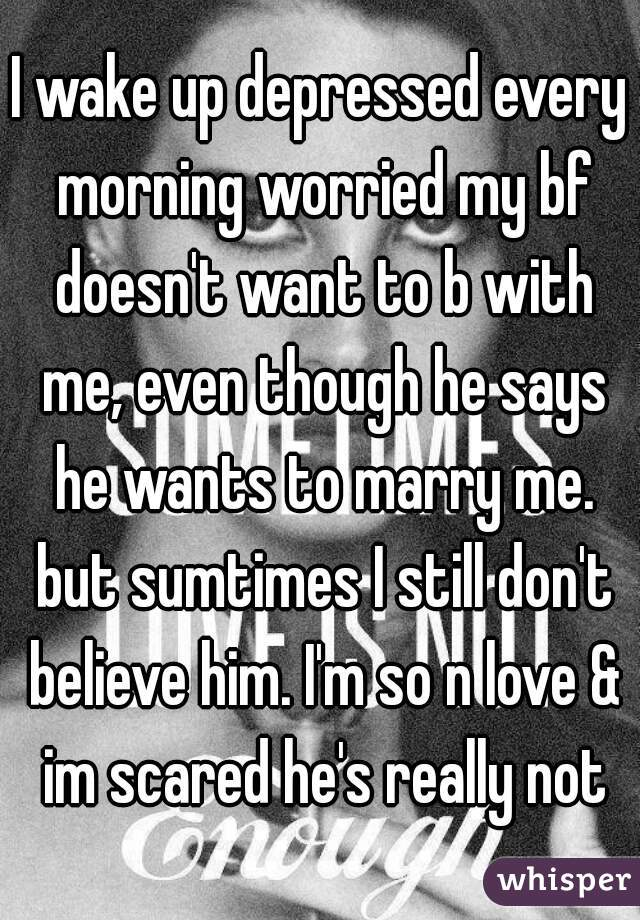 I wake up depressed every morning worried my bf doesn't want to b with me, even though he says he wants to marry me. but sumtimes I still don't believe him. I'm so n love & im scared he's really not
