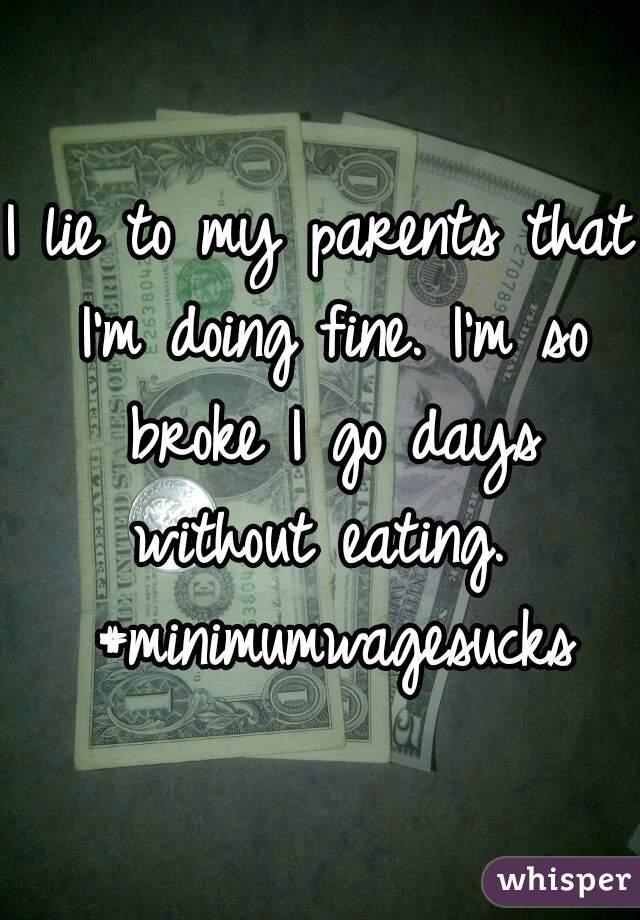 I lie to my parents that I'm doing fine. I'm so broke I go days without eating.  #minimumwagesucks