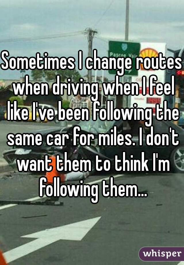 Sometimes I change routes when driving when I feel like I've been following the same car for miles. I don't want them to think I'm following them...