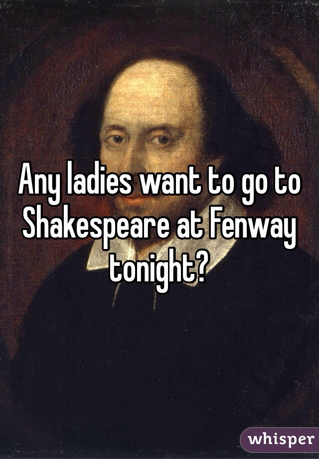Any ladies want to go to Shakespeare at Fenway tonight?