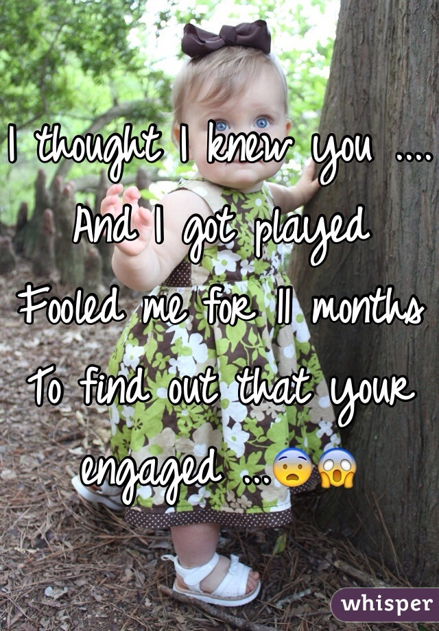 I thought I knew you .... And I got played  Fooled me for 11 months  To find out that your engaged ...😨😱