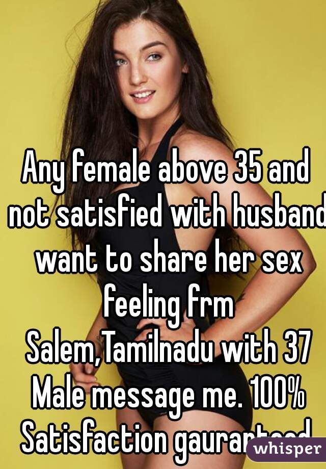 Any female above 35 and not satisfied with husband want to share her sex feeling frm Salem,Tamilnadu with 37 Male message me. 100% Satisfaction gauranteed.