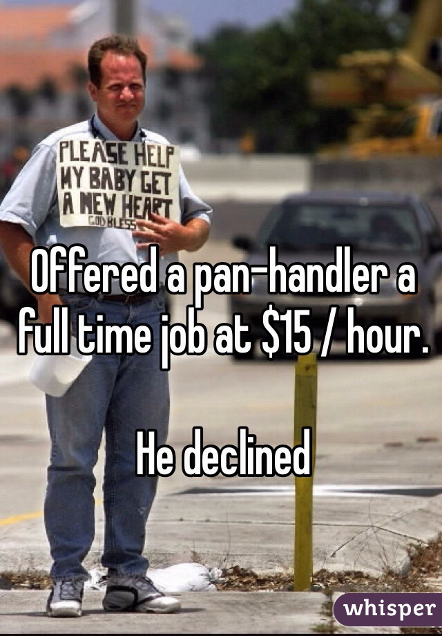 Offered a pan-handler a full time job at $15 / hour.   He declined