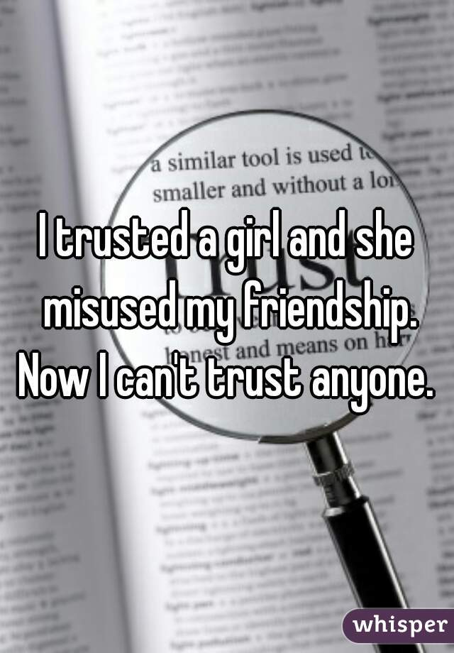 I trusted a girl and she misused my friendship. Now I can't trust anyone.