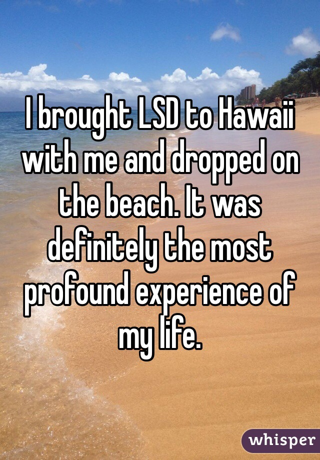 I brought LSD to Hawaii with me and dropped on the beach. It was definitely the most profound experience of my life.