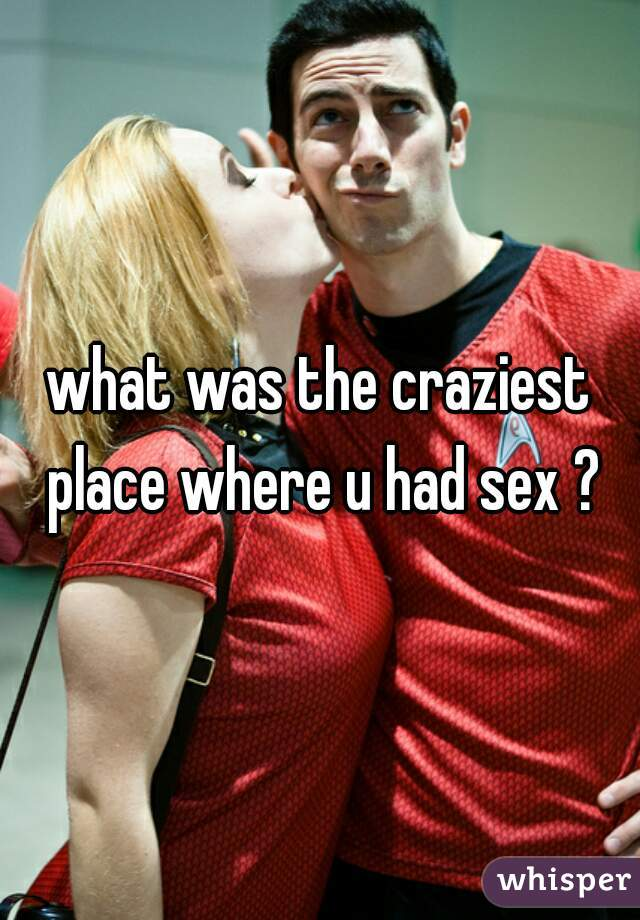 what was the craziest place where u had sex ?