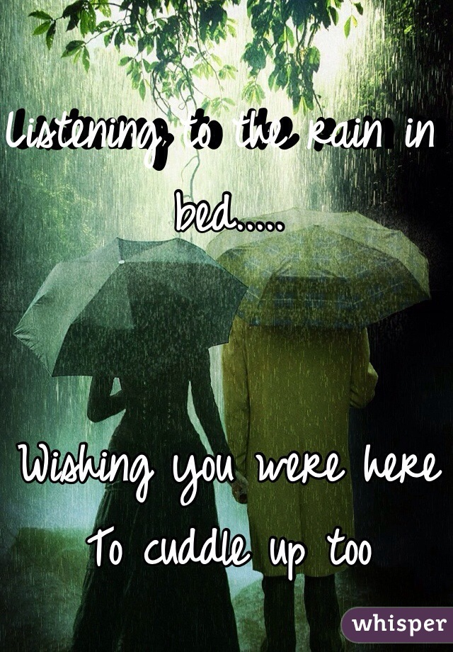 Listening to the rain in bed.....   Wishing you were here To cuddle up too