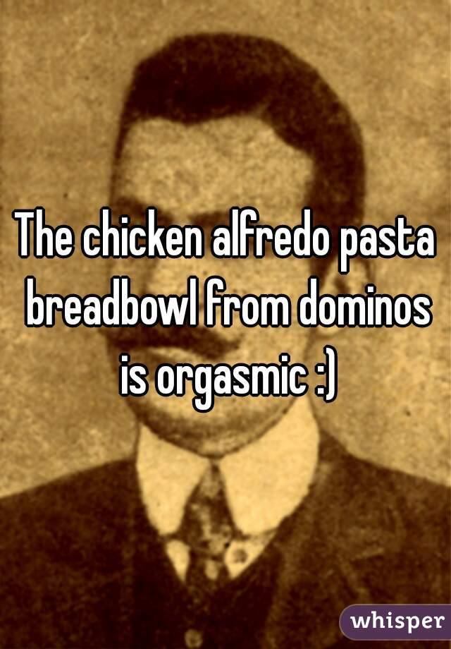 The chicken alfredo pasta breadbowl from dominos is orgasmic :)