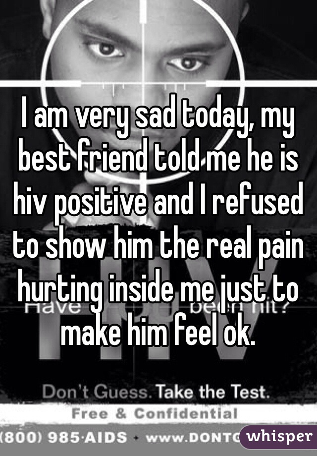 I am very sad today, my best friend told me he is hiv positive and I refused to show him the real pain hurting inside me just to make him feel ok.