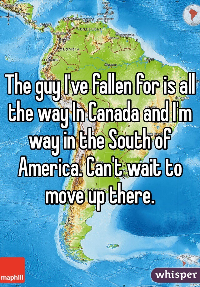 The guy I've fallen for is all the way In Canada and I'm way in the South of America. Can't wait to move up there.