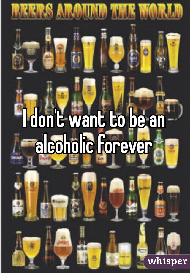 I don't want to be an alcoholic forever