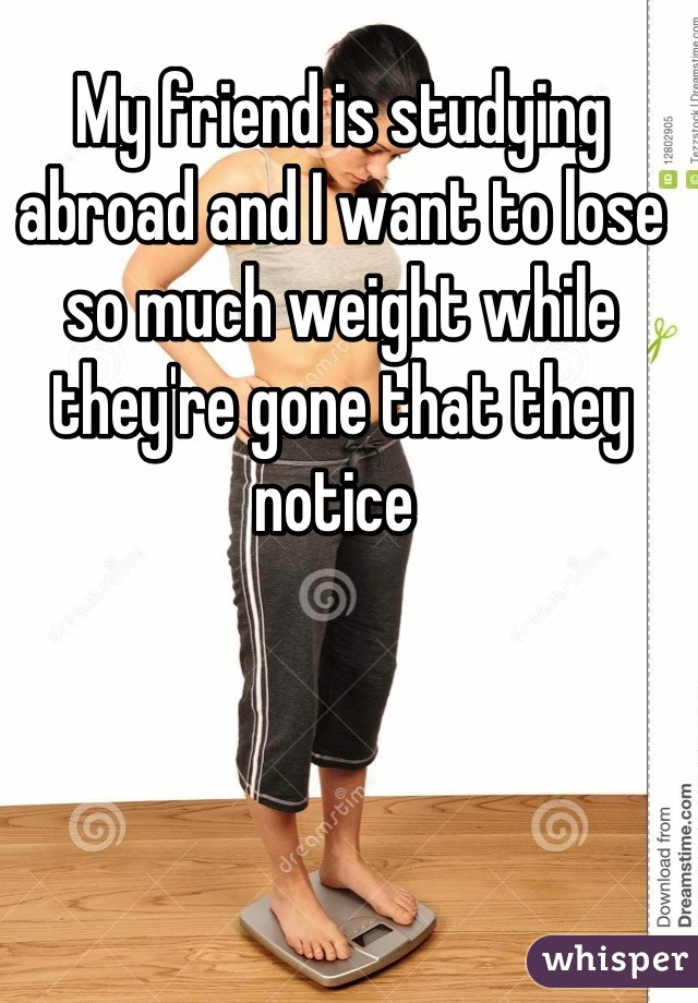 My friend is studying abroad and I want to lose so much weight while they're gone that they notice
