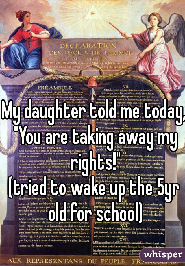 "My daughter told me today, ""You are taking away my rights!""  (tried to wake up the 5yr old for school)"