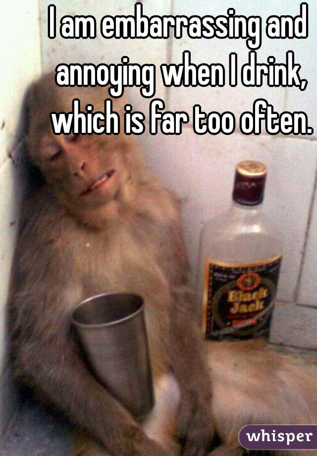 I am embarrassing and annoying when I drink, which is far too often.