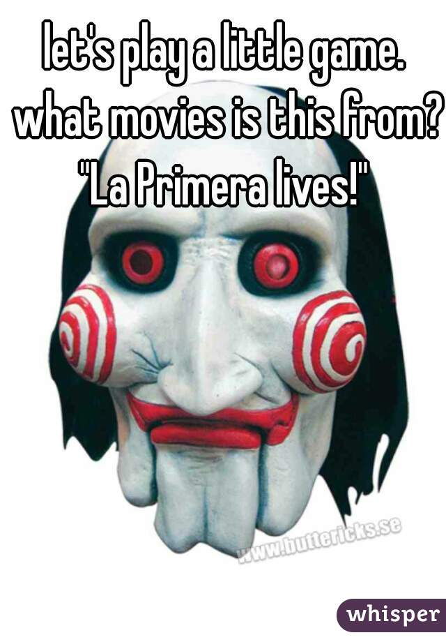 "let's play a little game. what movies is this from? ""La Primera lives!"""