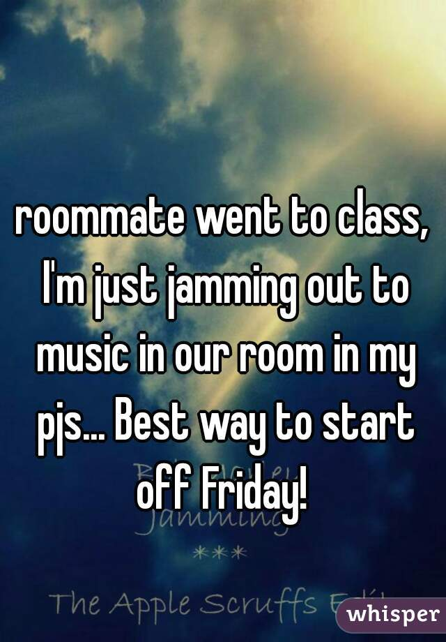 roommate went to class, I'm just jamming out to music in our room in my pjs... Best way to start off Friday!