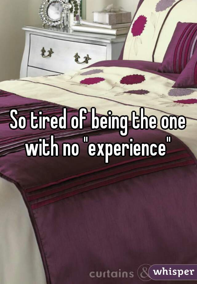 """So tired of being the one with no """"experience"""""""