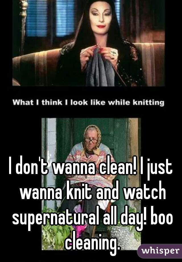 I don't wanna clean! I just wanna knit and watch supernatural all day! boo cleaning.