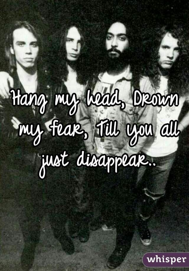 Hang my head, Drown my fear, Till you all just disappear..