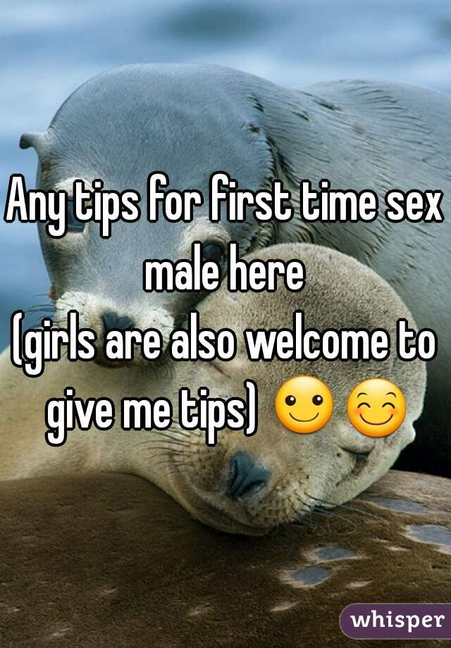 Any tips for first time sex?  male here (girls are also welcome to give me tips) ☺😊