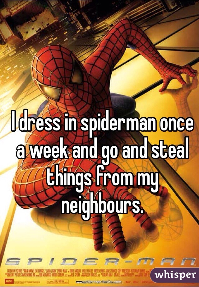 I dress in spiderman once a week and go and steal things from my neighbours.