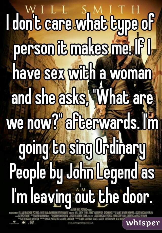"""I don't care what type of person it makes me. If I have sex with a woman and she asks, """"What are we now?"""" afterwards. I'm going to sing Ordinary People by John Legend as I'm leaving out the door."""