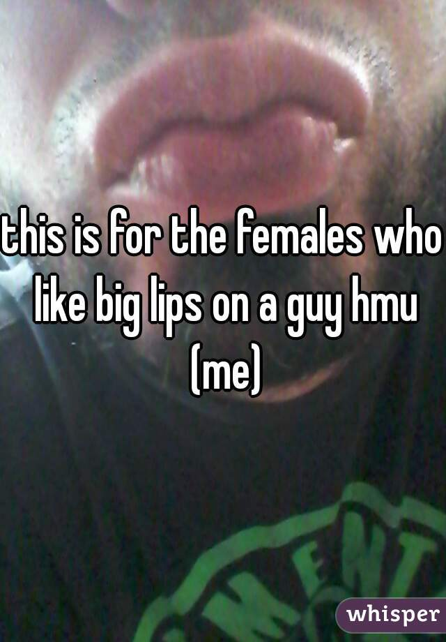 this is for the females who like big lips on a guy hmu (me)