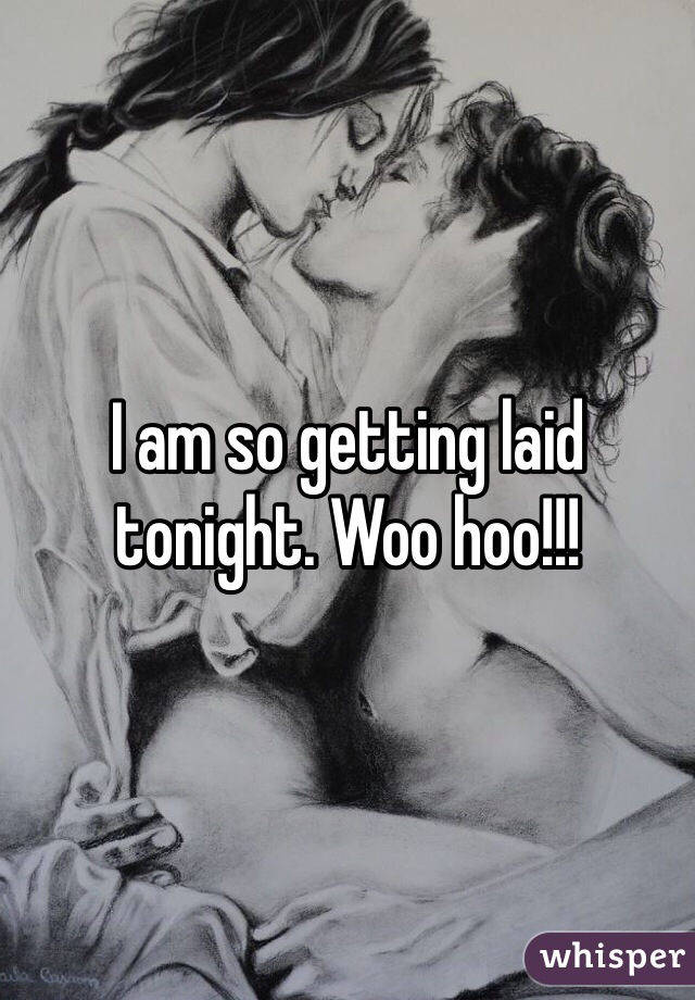 I am so getting laid tonight. Woo hoo!!!