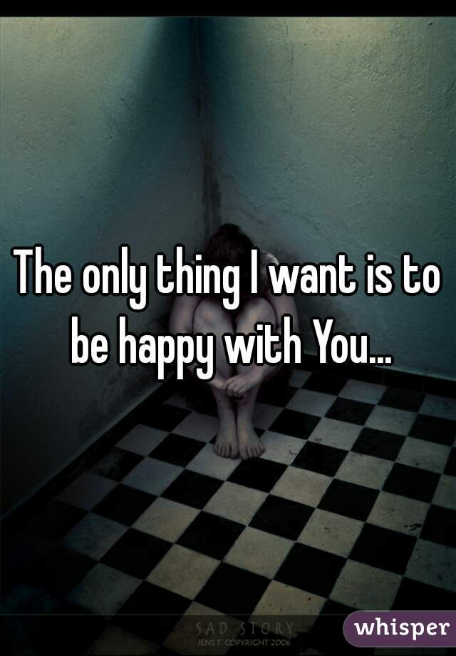 The only thing I want is to be happy with You...
