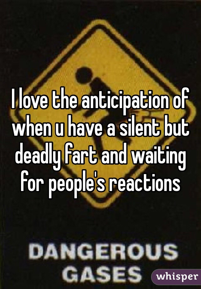 I love the anticipation of when u have a silent but deadly fart and waiting for people's reactions
