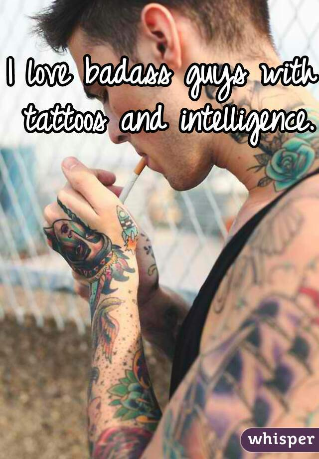 I love badass guys with tattoos and intelligence.