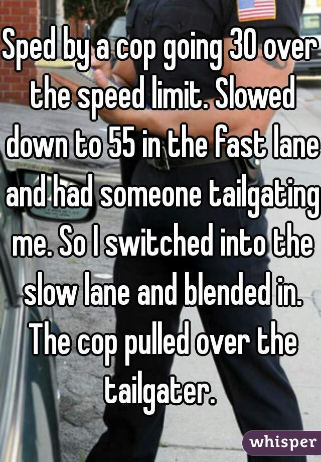 Sped by a cop going 30 over the speed limit. Slowed down to 55 in the fast lane and had someone tailgating me. So I switched into the slow lane and blended in. The cop pulled over the tailgater.