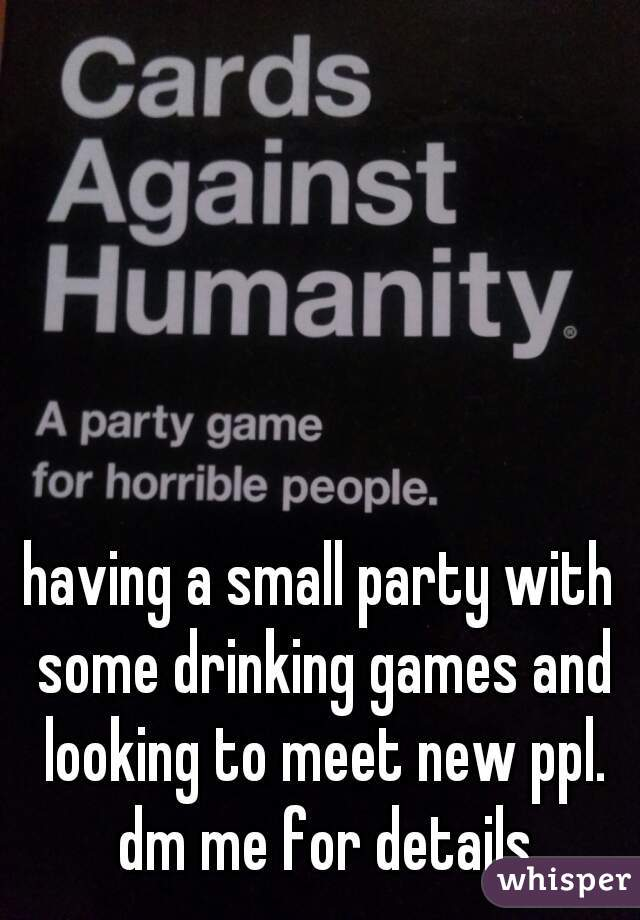 having a small party with some drinking games and looking to meet new ppl. dm me for details