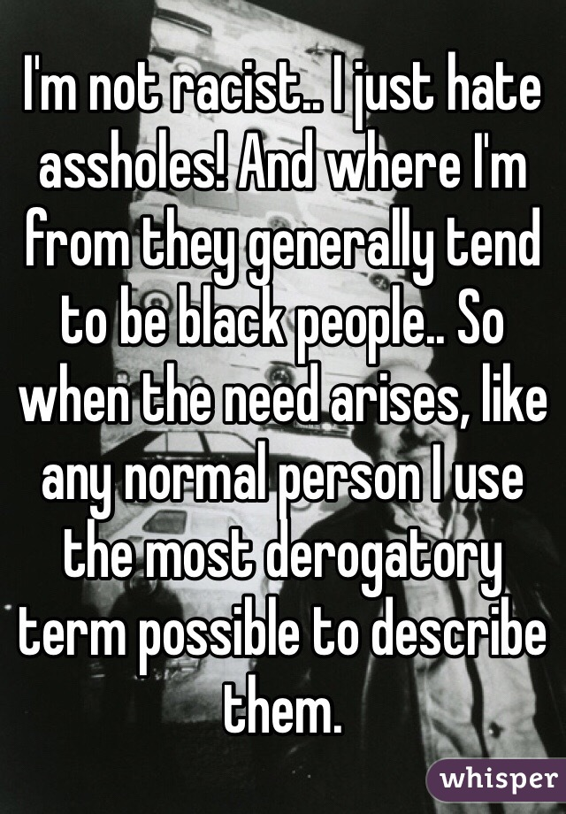 I'm not racist.. I just hate assholes! And where I'm from they generally tend to be black people.. So when the need arises, like any normal person I use the most derogatory term possible to describe them.