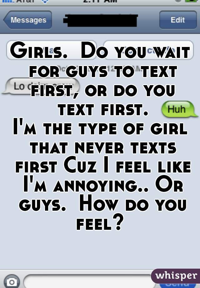 Girls.  Do you wait for guys to text first, or do you text first.  I'm the type of girl that never texts first Cuz I feel like I'm annoying.. Or guys.  How do you feel?