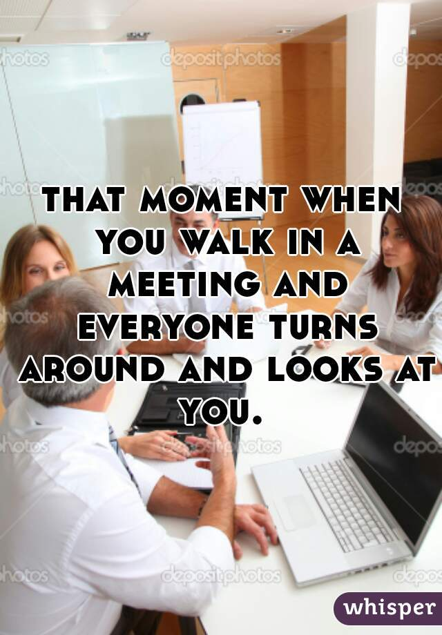 that moment when you walk in a meeting and everyone turns around and looks at you.