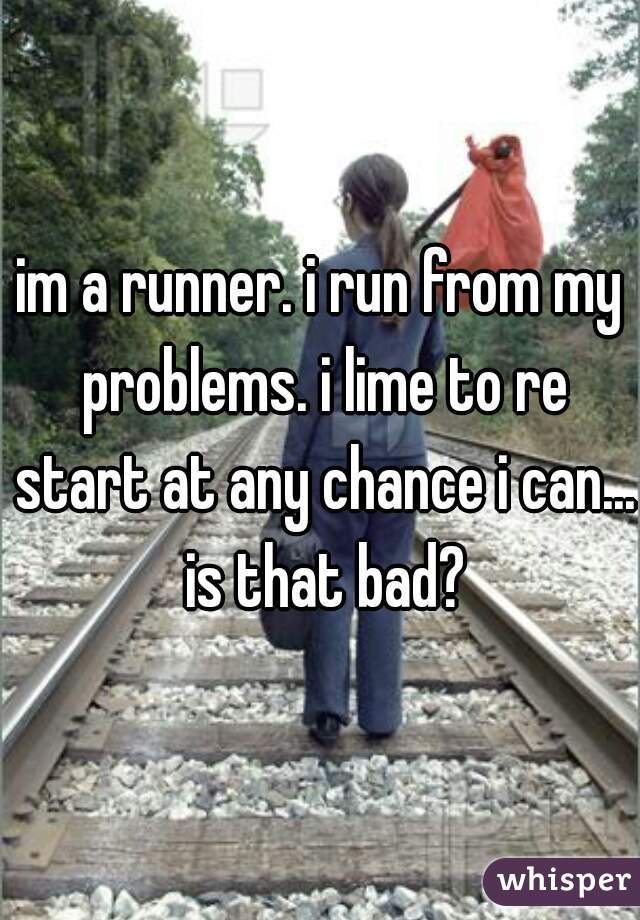 im a runner. i run from my problems. i lime to re start at any chance i can... is that bad?