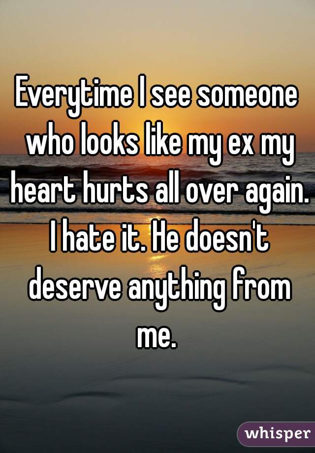 Everytime I see someone who looks like my ex my heart hurts all over again. I hate it. He doesn't deserve anything from me.