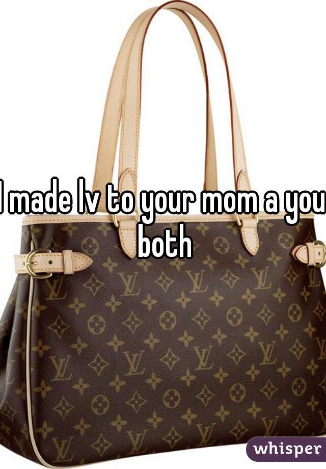 I made lv to your mom a you both