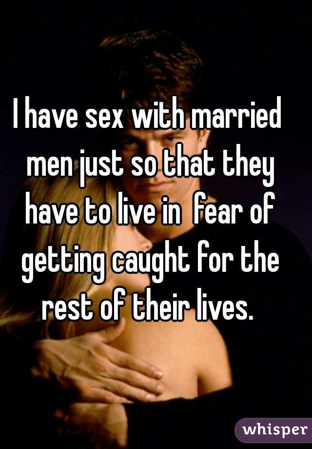 I have sex with married men just so that they have to live in  fear of getting caught for the rest of their lives.