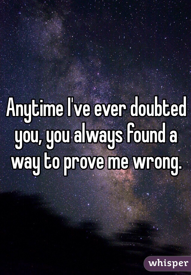Anytime I've ever doubted you, you always found a way to prove me wrong.