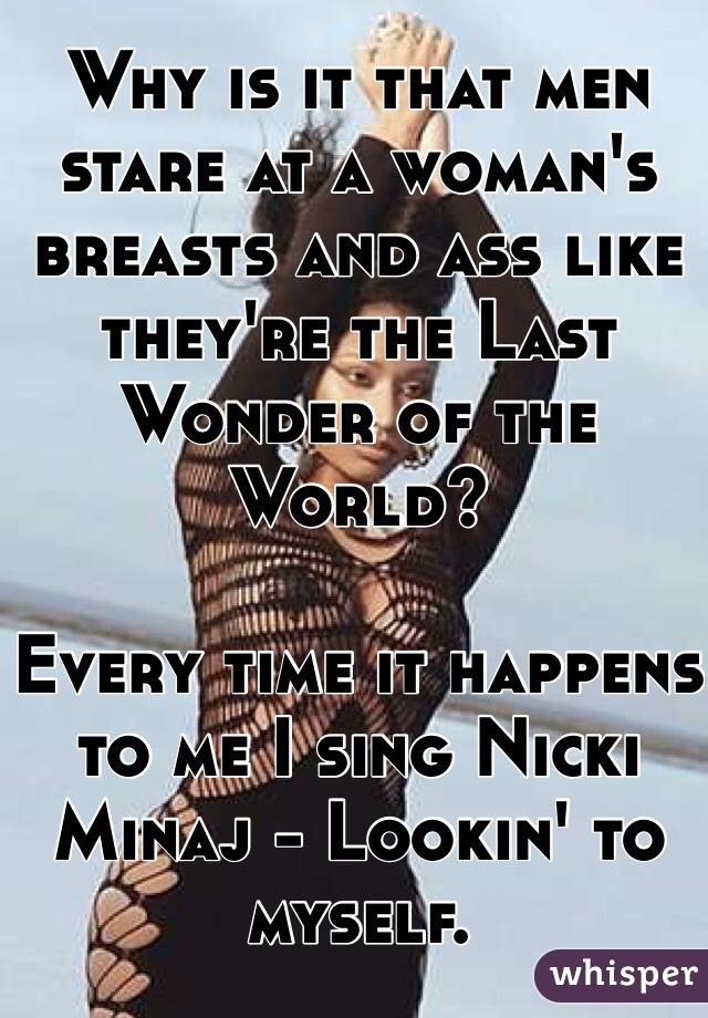 Why is it that men stare at a woman's breasts and ass like they're the Last Wonder of the World?   Every time it happens to me I sing Nicki Minaj - Lookin' to myself.
