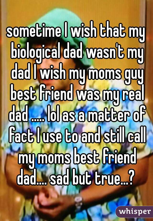 sometime I wish that my biological dad wasn't my dad I wish my moms guy best friend was my real dad ..... lol as a matter of fact I use to and still call my moms best friend dad.... sad but true...?