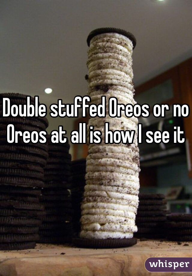 Double stuffed Oreos or no Oreos at all is how I see it